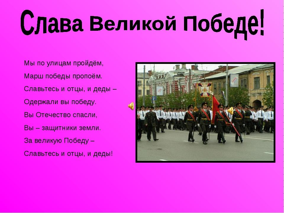 Мы по улицам пройдём, Марш победы пропоём. Славьтесь и отцы, и деды – Одержал...