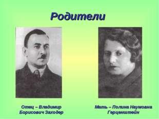 Родители Отец – Владимир Борисович Заходер Мать – Полина Наумовна Герценштейн