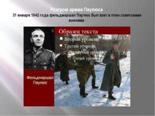 Разгром армии Паулюса 31 января 1942 года фельдмаршал Паулюс был взят в плен