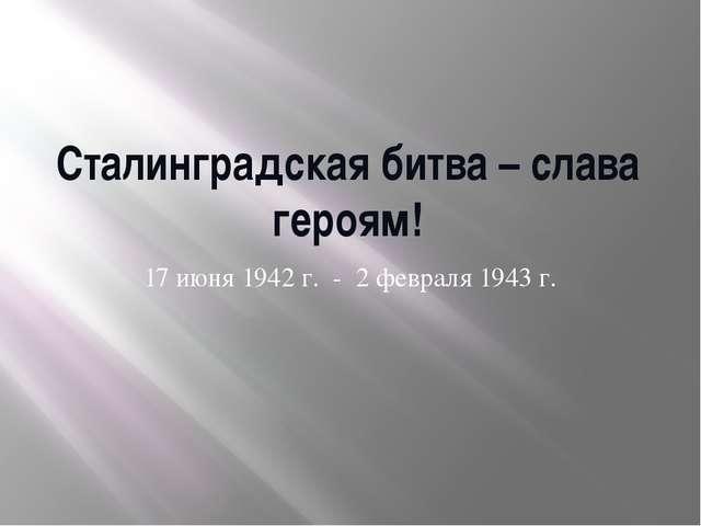 Сталинградская битва – слава героям! 17 июня 1942 г. - 2 февраля 1943 г.