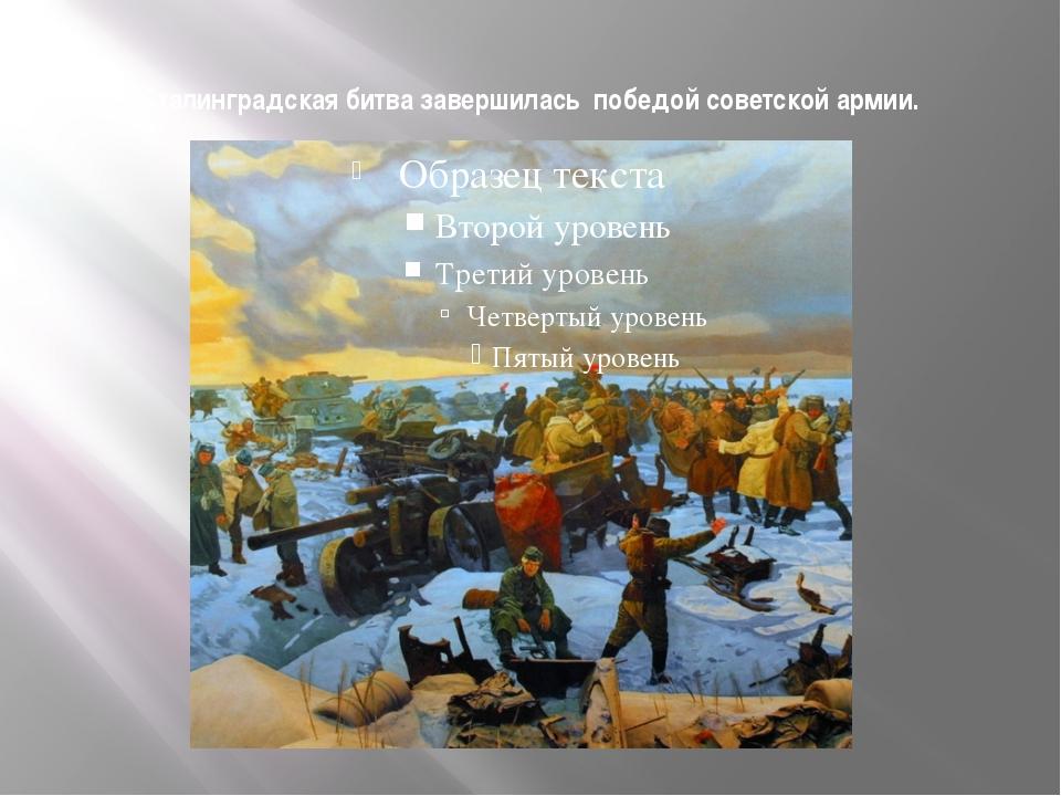 Сталинградская битва завершилась победой советской армии.
