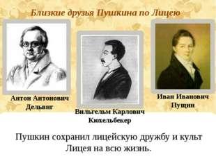 Антон Антонович Дельвиг Иван Иванович Пущин Близкие друзья Пушкина по Лицею