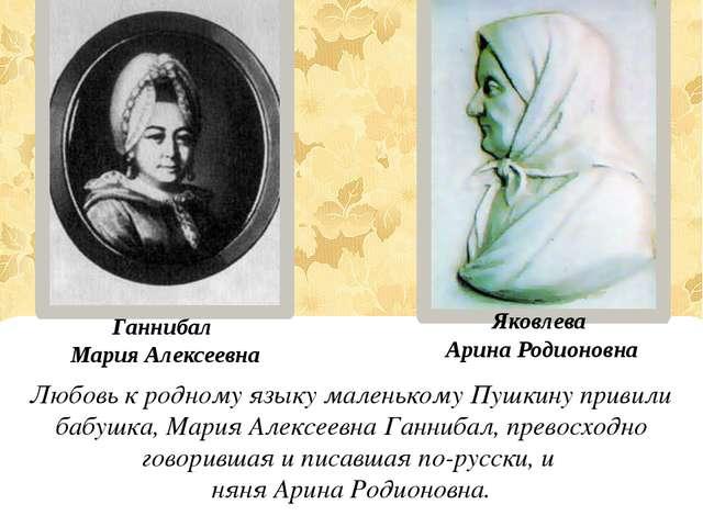 Любовь к родному языку маленькому Пушкину привили бабушка, Мария Алексеевна...