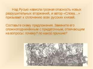 Над Русью нависла грозная опасность новых разрушительных вторжений, и автор «
