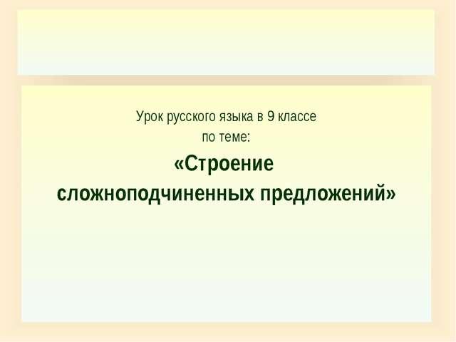 Урок русского языка в 9 классе по теме: «Строение сложноподчиненных предложе...