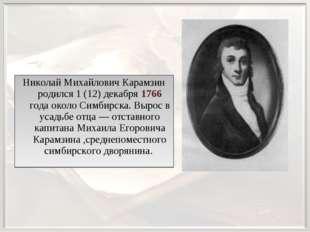 Николай Михайлович Карамзин родился 1 (12) декабря 1766 года около Симбирска.