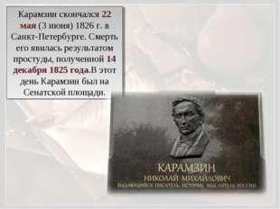Карамзин скончался 22 мая (3 июня) 1826 г. в Санкт-Петербурге. Смерть его яви