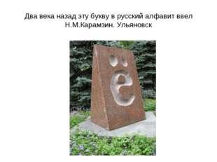 Два века назад эту букву в русский алфавит ввел Н.М.Карамзин. Ульяновск