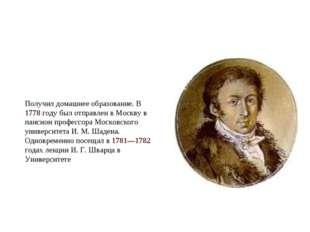 Получил домашнее образование. В 1778 году был отправлен в Москву в пансион пр