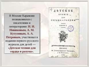 В Москве Карамзин познакомился с писателями и литераторами: Н. И. Новиковым,
