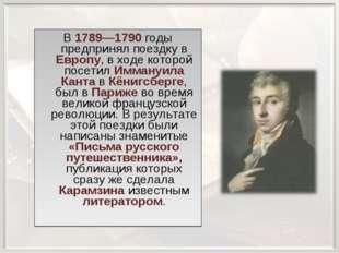 В 1789—1790 годы предпринял поездку в Европу, в ходе которой посетил Иммануил