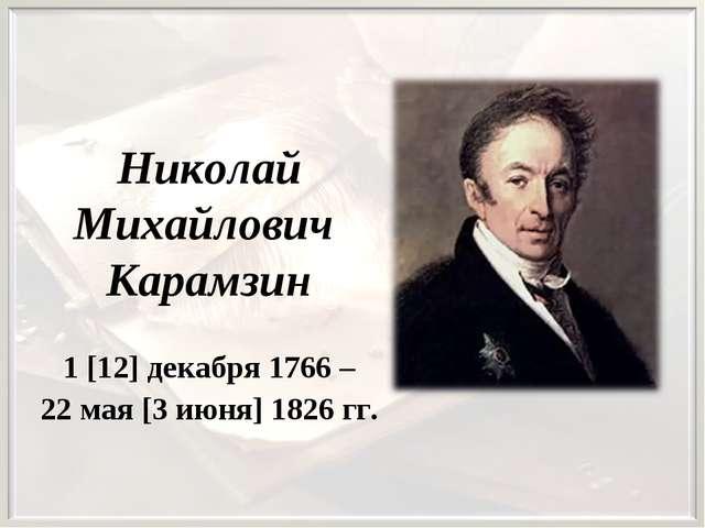 Николай Михайлович Карамзин 1 [12] декабря 1766 – 22 мая [3 июня] 1826 гг.