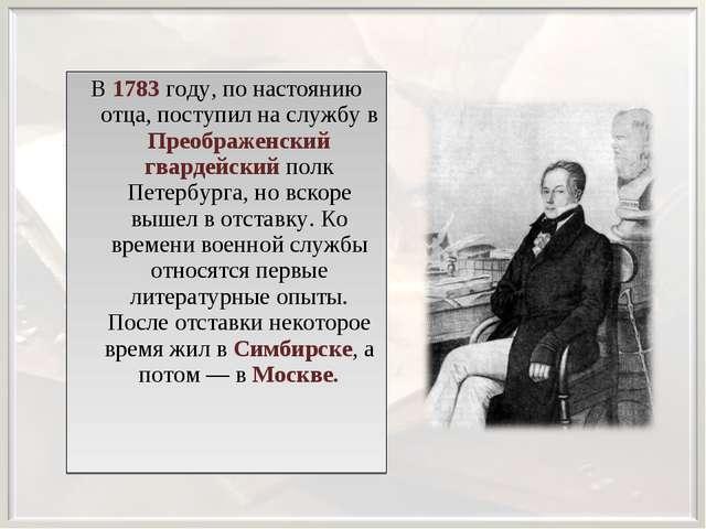 В 1783 году, по настоянию отца, поступил на службу в Преображенский гвардейск...