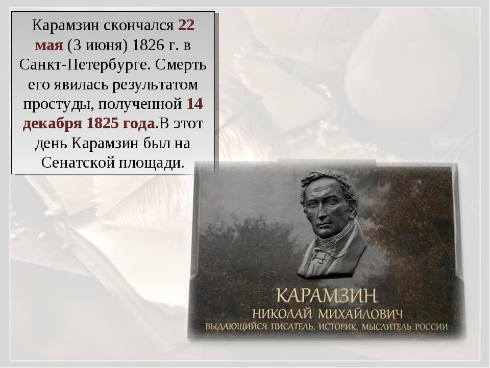 Карамзин скончался 22 мая (3 июня) 1826 г. в Санкт-Петербурге. Смерть его яви...