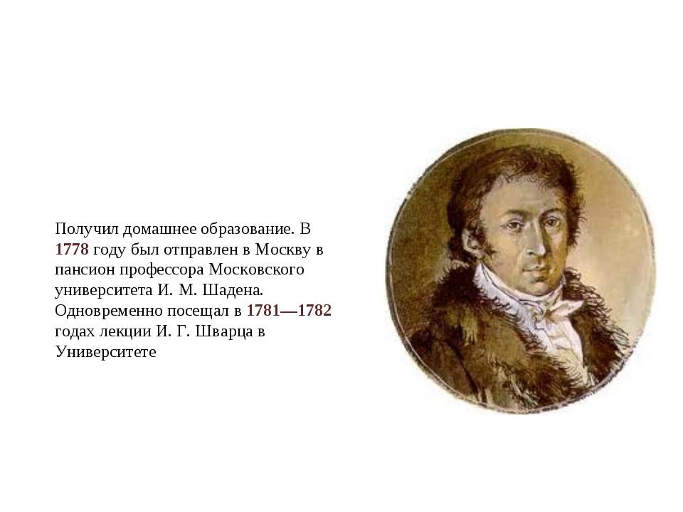 Получил домашнее образование. В 1778 году был отправлен в Москву в пансион пр...