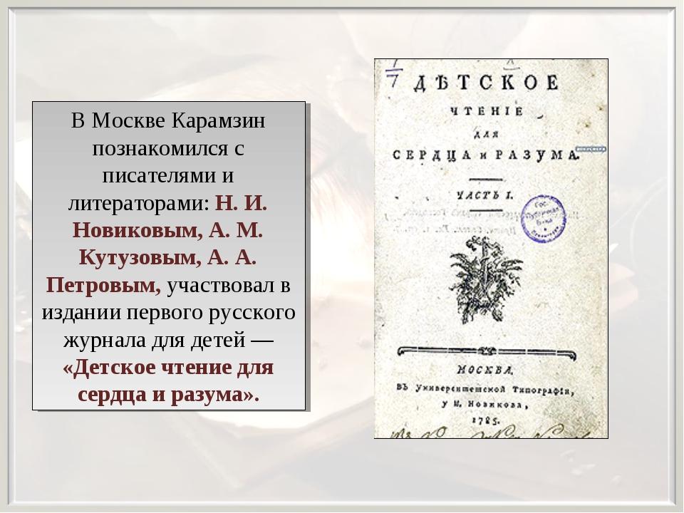 В Москве Карамзин познакомился с писателями и литераторами: Н. И. Новиковым,...