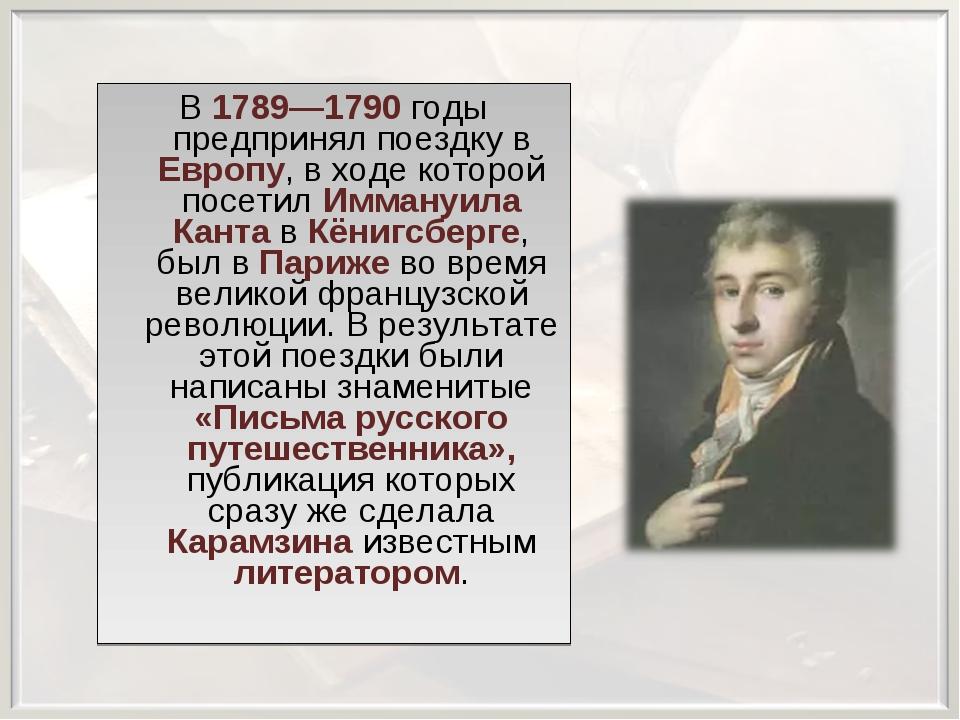 В 1789—1790 годы предпринял поездку в Европу, в ходе которой посетил Иммануил...