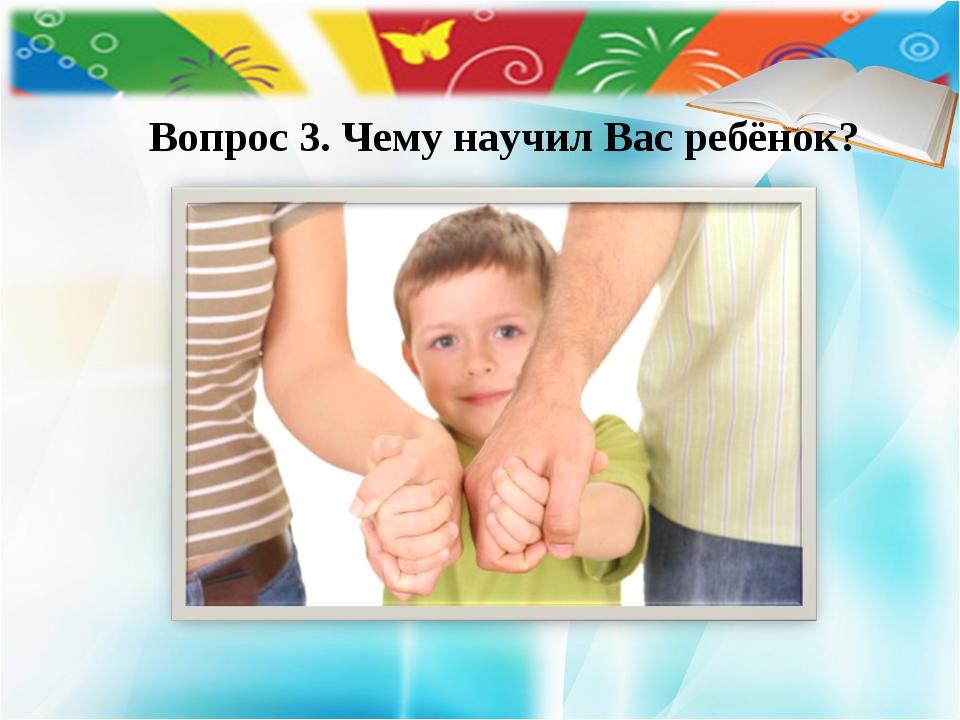 Вопрос 3. Чему научил Вас ребёнок?