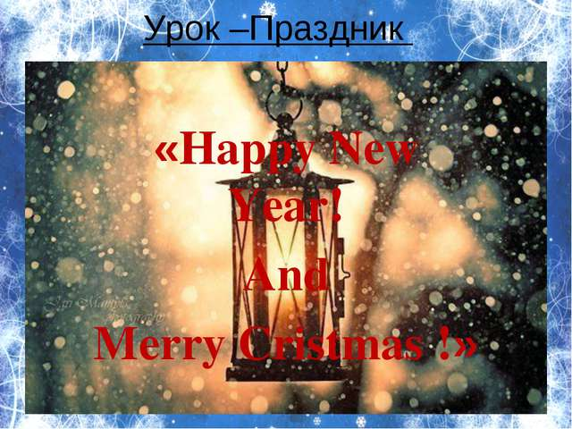 «Happy New Year! And Merry Cristmas !» Урок –Праздник