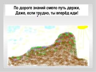 Рефлексия По дороге знаний смело путь держи, Даже, если трудно, ты вперёд иди!