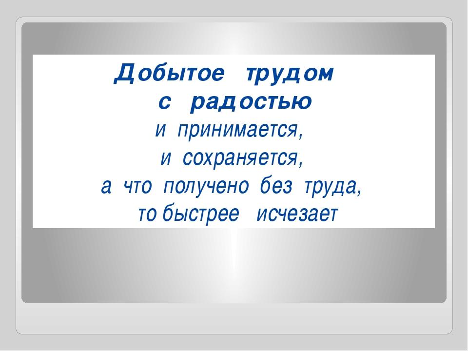 Добытое трудом с радостью и принимается, и сохраняется, а что получено без тр...