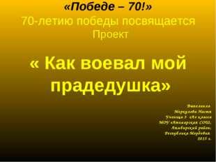 «Победе – 70!» 70-летию победы посвящается Проект « Как воевал мой прадедушк