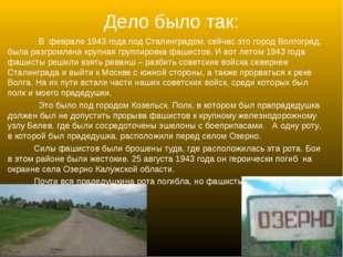Дело было так: В феврале 1943 года под Сталинградом, сейчас это город Волгогр