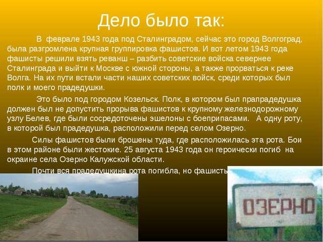 Дело было так: В феврале 1943 года под Сталинградом, сейчас это город Волгогр...