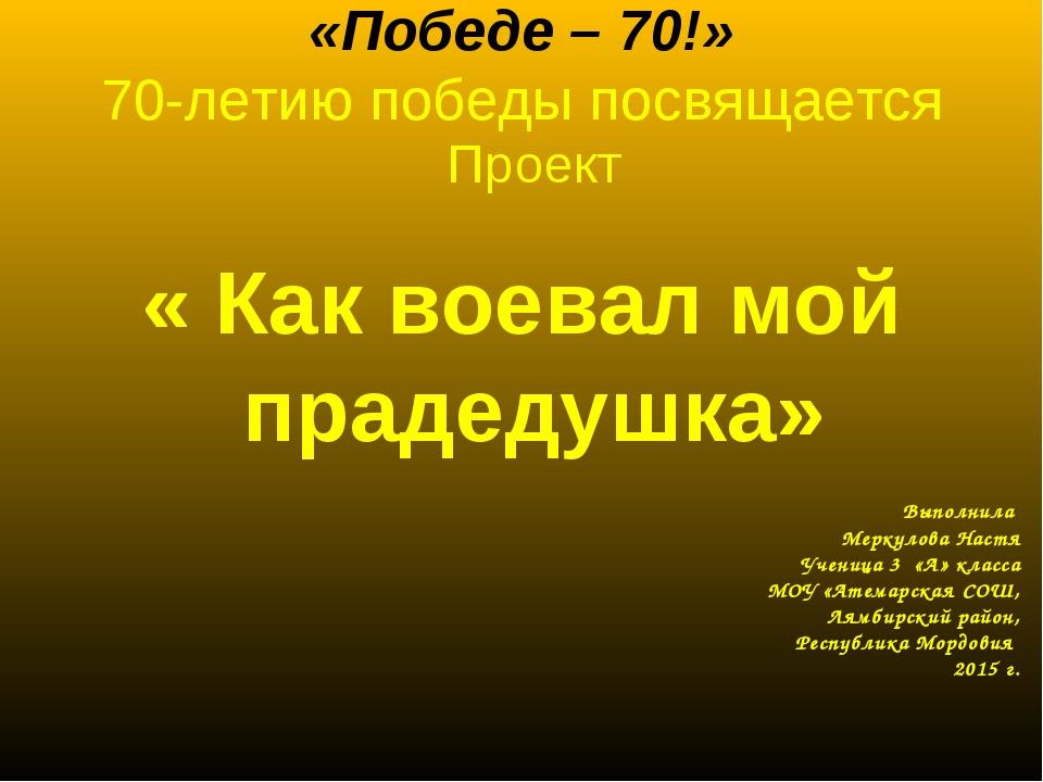 «Победе – 70!» 70-летию победы посвящается Проект « Как воевал мой прадедушк...