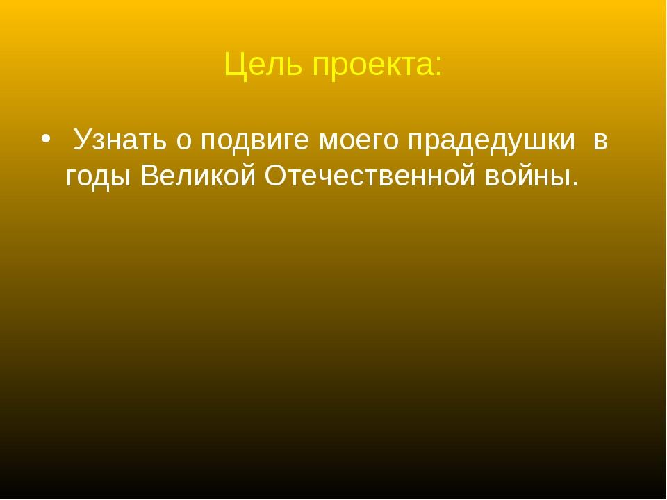 Цель проекта: Узнать о подвиге моего прадедушки в годы Великой Отечественной...