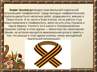 Борис Хохлов руководил комсомольской подпольной организацией Симферополя. Ср