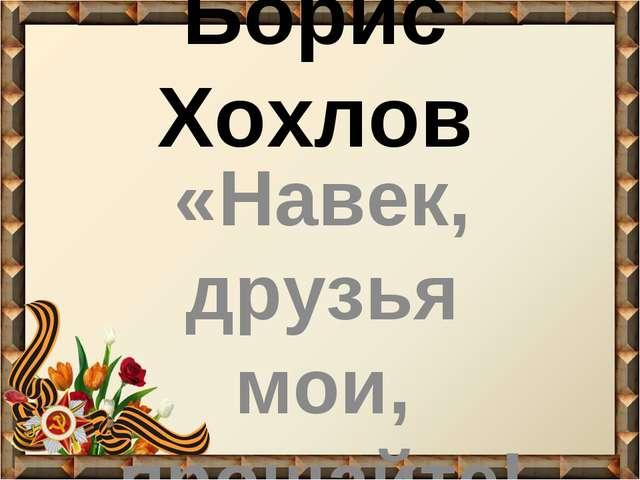 Борис Хохлов «Навек, друзья мои, прощайте!»