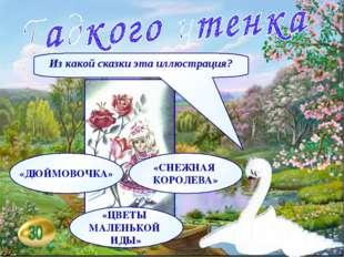 Из какой сказки эта иллюстрация? «ДЮЙМОВОЧКА» «СНЕЖНАЯ КОРОЛЕВА» «ЦВЕТЫ МАЛЕН