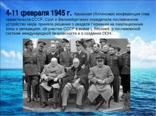 4-11 февраля 1945 г.- Крымская (Ялтинская) конференция глав правительств ССС