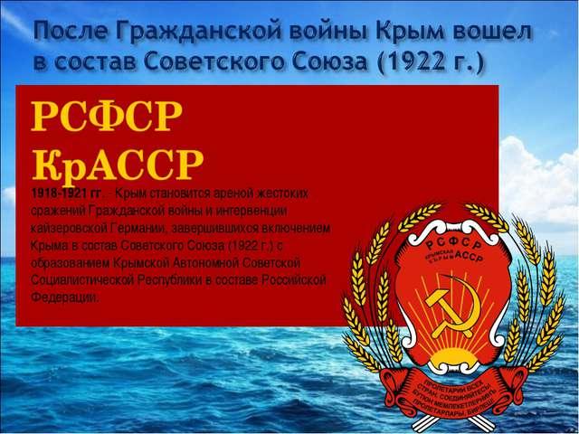 1918-1921 гг.- Крым становится ареной жестоких сражений Гражданской войны и...