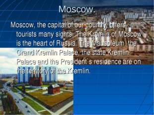 Moscow. Moscow, the capital of our country, offers tourists many sights. The