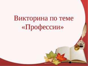 Викторина по теме «Профессии»