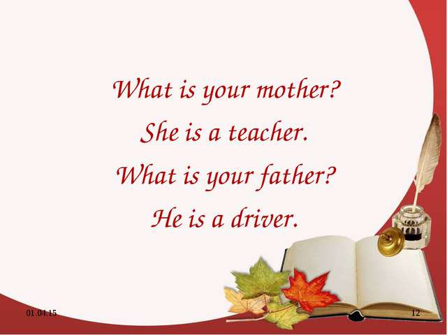 What is your mother? She is a teacher. What is your father? He is a driver. * *