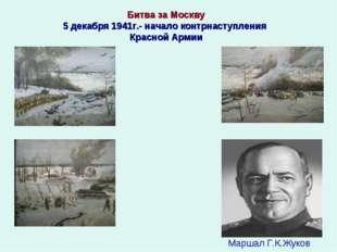 Маршал Г.К.Жуков Битва за Москву 5 декабря 1941г.- начало контрнаступления Кр