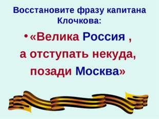 Восстановите фразу капитана Клочкова: «Велика Россия , а отступать некуда, по