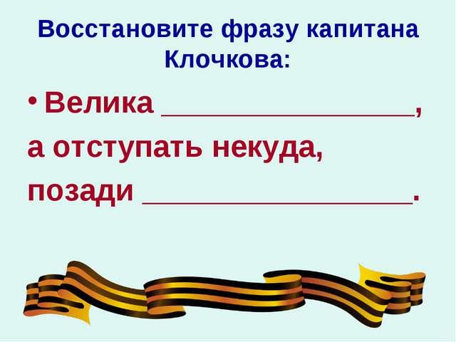 Восстановите фразу капитана Клочкова: Велика _______________, а отступать нек...