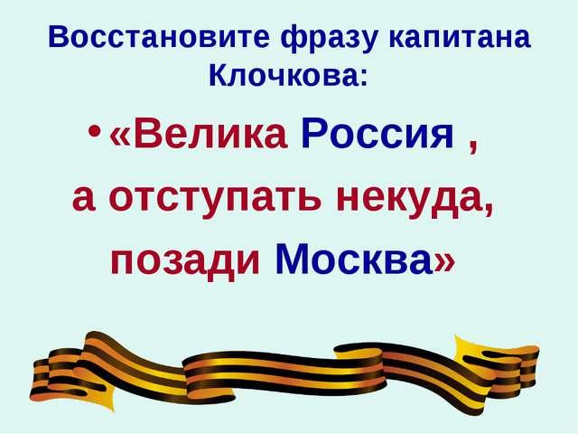 Восстановите фразу капитана Клочкова: «Велика Россия , а отступать некуда, по...