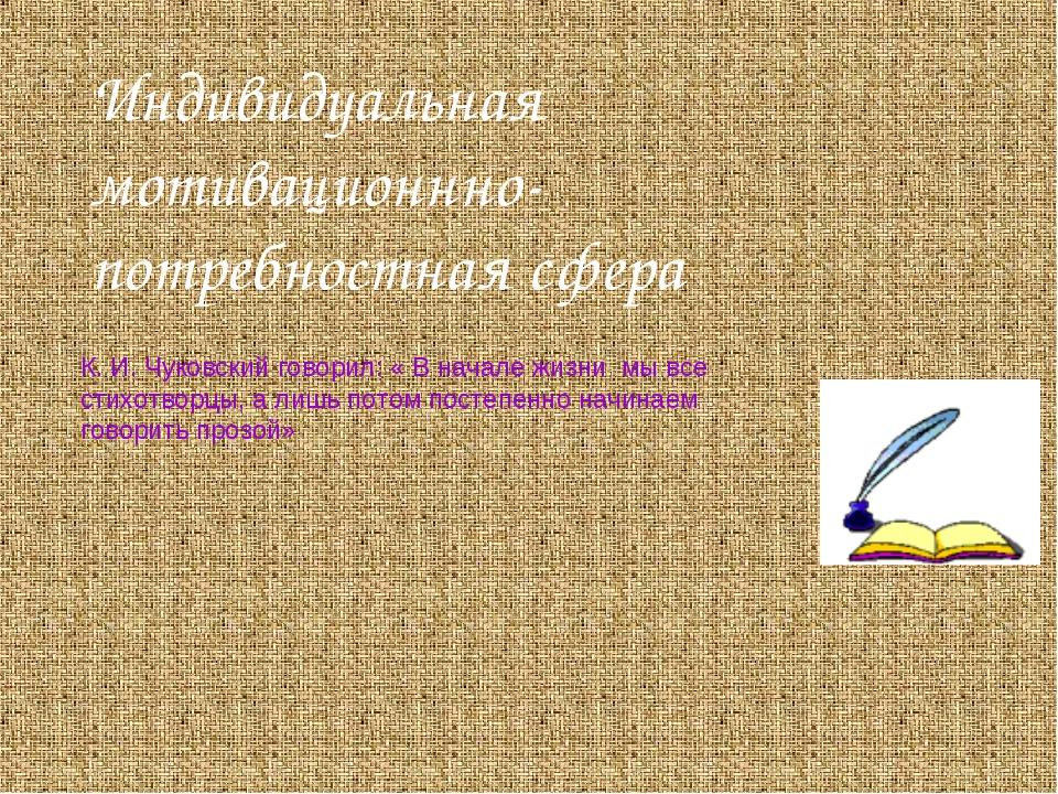Индивидуальная мотивационнно-потребностная сфера К. И. Чуковский говорил: « В...
