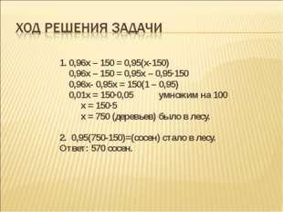 1. 0,96х – 150 = 0,95(х-150) 0,96х – 150 = 0,95х – 0,95∙150 0,96х- 0,95х =