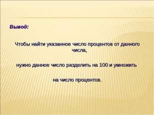Вывод: Чтобы найти указанное число процентов от данного числа, нужно данное ч