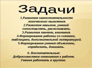 1.Развитие самостоятельности логического мышления. 2.Развитие навыков, умений