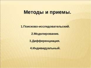 Методы и приемы. 1.Поисково-исследовательский. 2.Моделирование. 3.Дифференци