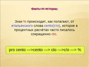 Знак % происходит, как полагают, от итальянского слова сепtо(сто), которое в
