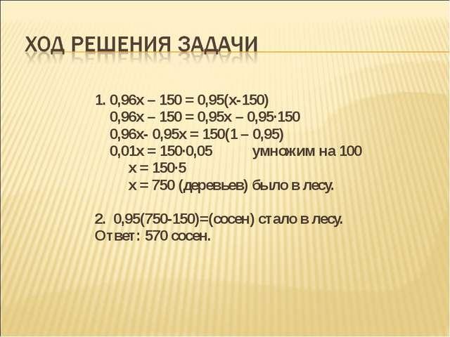 1. 0,96х – 150 = 0,95(х-150) 0,96х – 150 = 0,95х – 0,95∙150 0,96х- 0,95х =...
