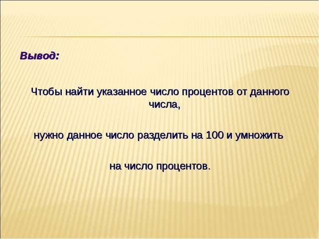 Вывод: Чтобы найти указанное число процентов от данного числа, нужно данное ч...